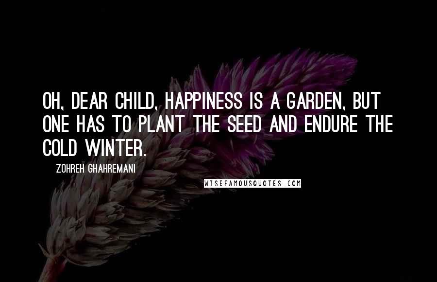 Zohreh Ghahremani quotes: Oh, dear child, happiness is a garden, but one has to plant the seed and endure the cold winter.