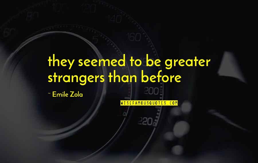 Zola Emile Quotes By Emile Zola: they seemed to be greater strangers than before