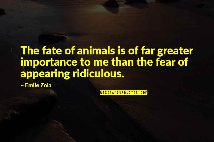 Zola Emile Quotes By Emile Zola: The fate of animals is of far greater