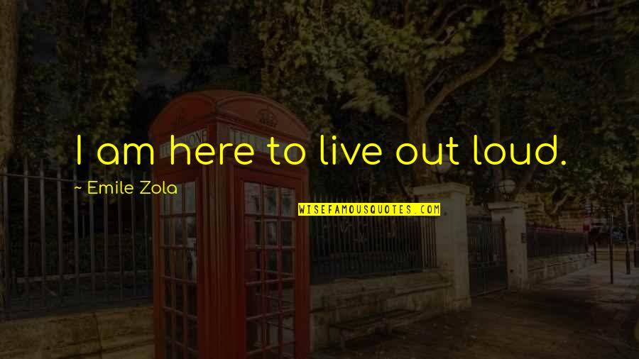 Zola Emile Quotes By Emile Zola: I am here to live out loud.