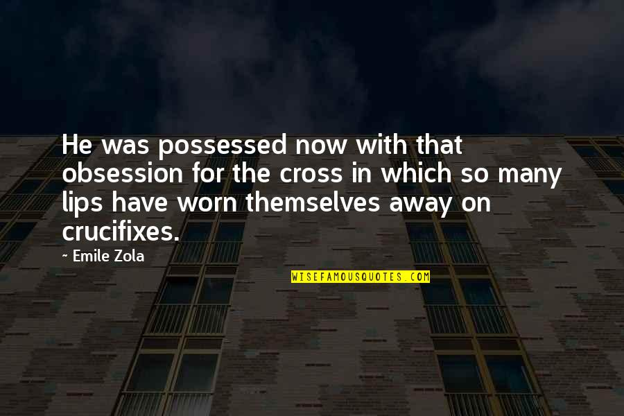 Zola Emile Quotes By Emile Zola: He was possessed now with that obsession for