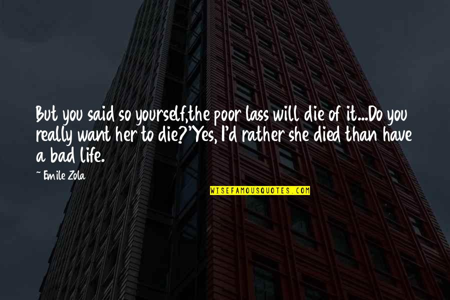 Zola Emile Quotes By Emile Zola: But you said so yourself,the poor lass will