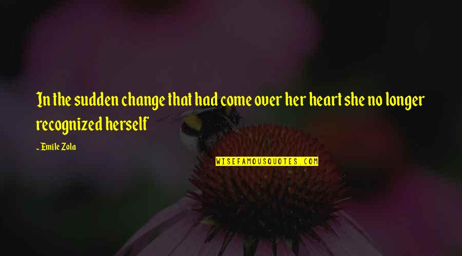 Zola Emile Quotes By Emile Zola: In the sudden change that had come over