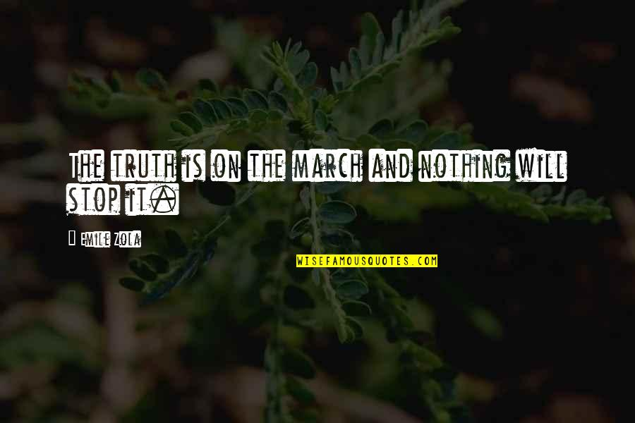 Zola Emile Quotes By Emile Zola: The truth is on the march and nothing