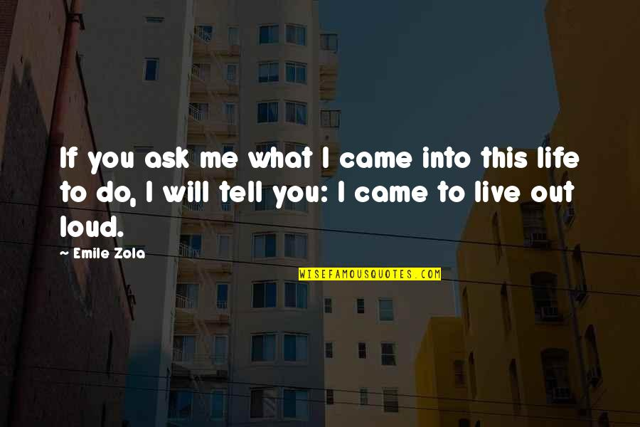 Zola Emile Quotes By Emile Zola: If you ask me what I came into