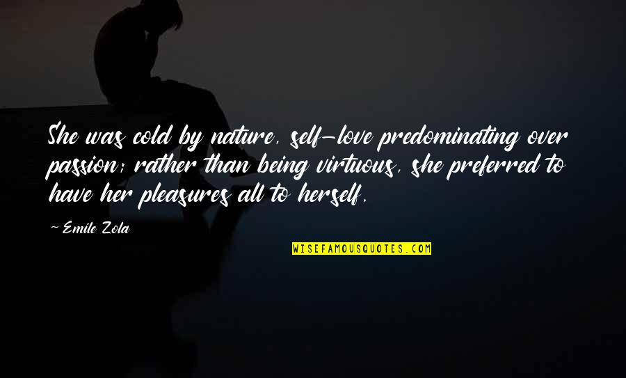 Zola Emile Quotes By Emile Zola: She was cold by nature, self-love predominating over