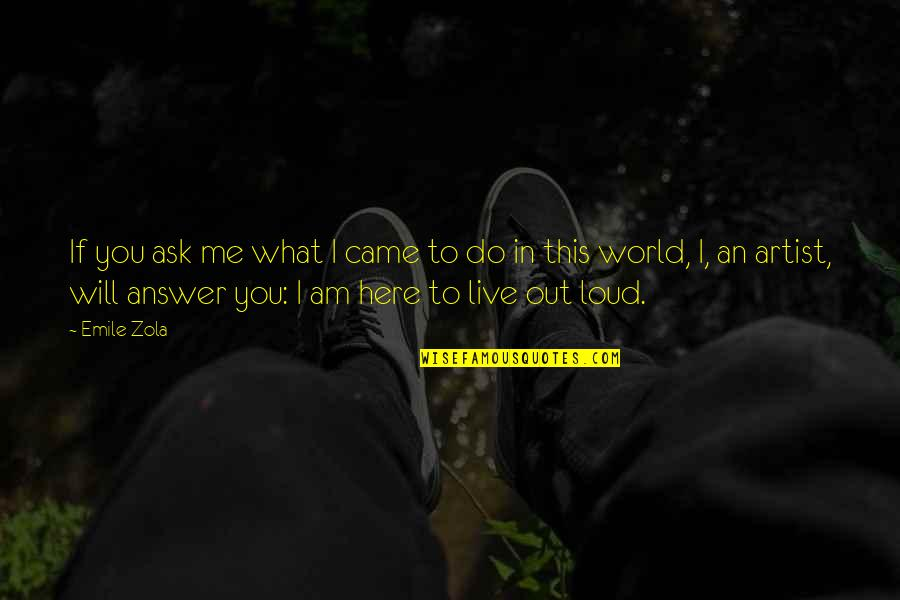 Zola Emile Quotes By Emile Zola: If you ask me what I came to