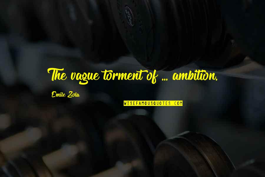 Zola Emile Quotes By Emile Zola: The vague torment of ... ambition.