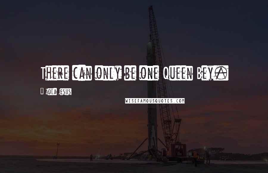 Zola Jesus quotes: There can only be one Queen Bey.