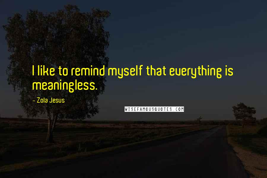 Zola Jesus quotes: I like to remind myself that everything is meaningless.
