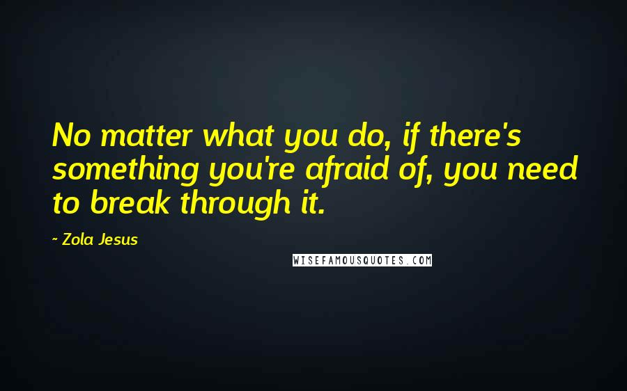 Zola Jesus quotes: No matter what you do, if there's something you're afraid of, you need to break through it.