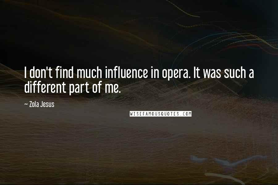 Zola Jesus quotes: I don't find much influence in opera. It was such a different part of me.