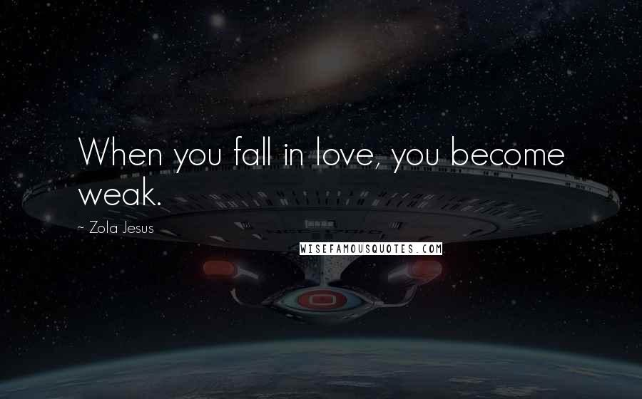 Zola Jesus quotes: When you fall in love, you become weak.