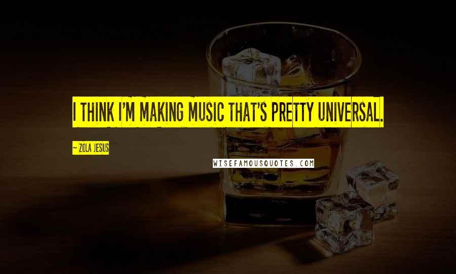 Zola Jesus quotes: I think I'm making music that's pretty universal.