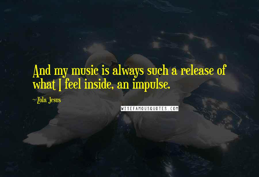 Zola Jesus quotes: And my music is always such a release of what I feel inside, an impulse.