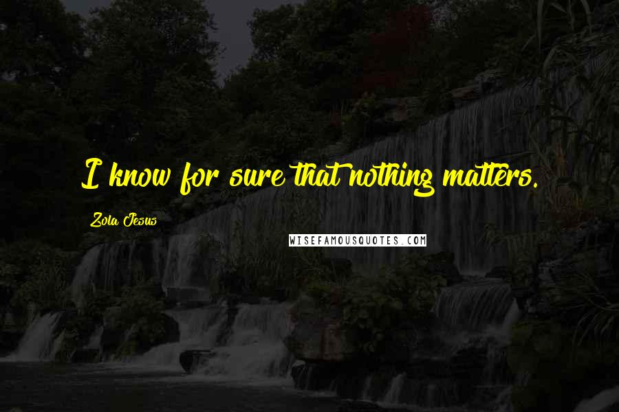 Zola Jesus quotes: I know for sure that nothing matters.