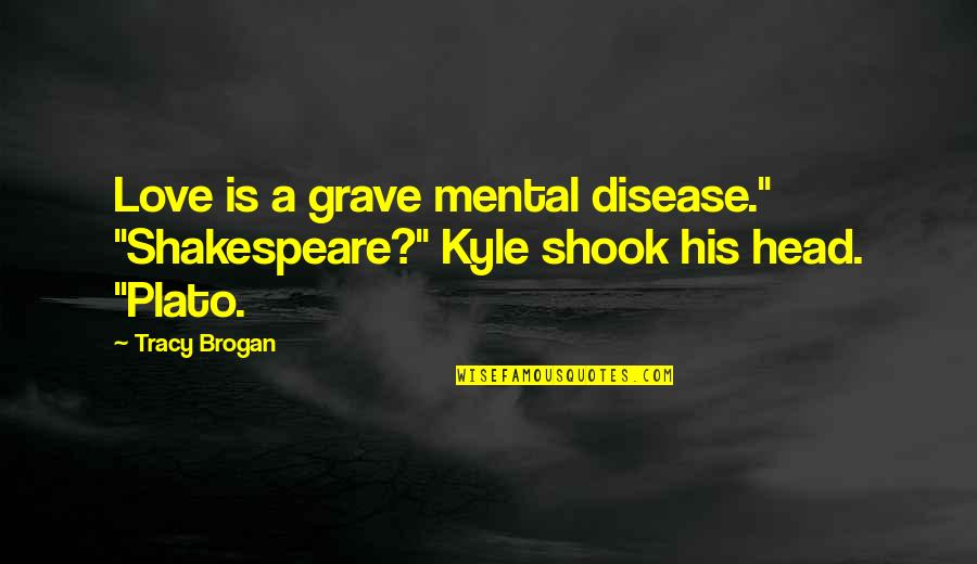 """Zombie Spaceship Wasteland Quotes By Tracy Brogan: Love is a grave mental disease."""" """"Shakespeare?"""" Kyle"""