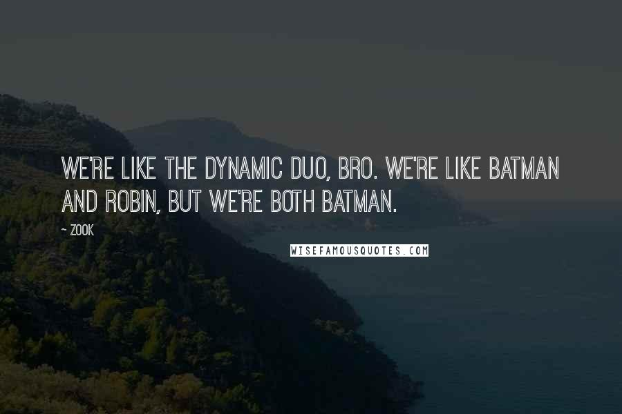 Zook quotes: We're like the dynamic duo, bro. We're like Batman and Robin, but we're both Batman.