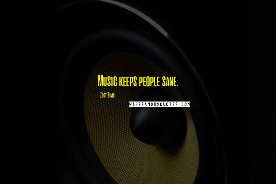 Zoot Sims quotes: Music keeps people sane.