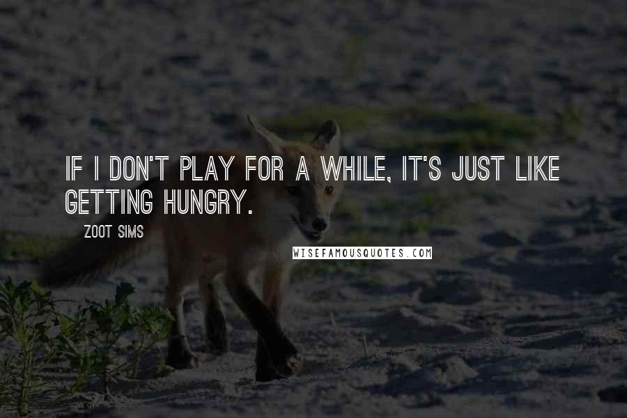 Zoot Sims quotes: If I don't play for a while, it's just like getting hungry.