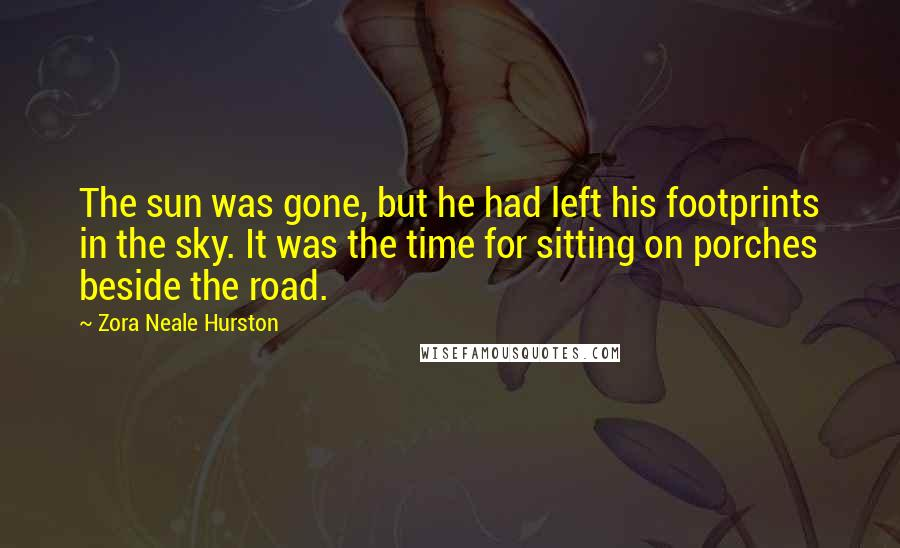 Zora Neale Hurston quotes: The sun was gone, but he had left his footprints in the sky. It was the time for sitting on porches beside the road.