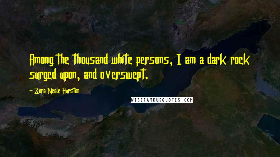 Zora Neale Hurston quotes: Among the thousand white persons, I am a dark rock surged upon, and overswept.