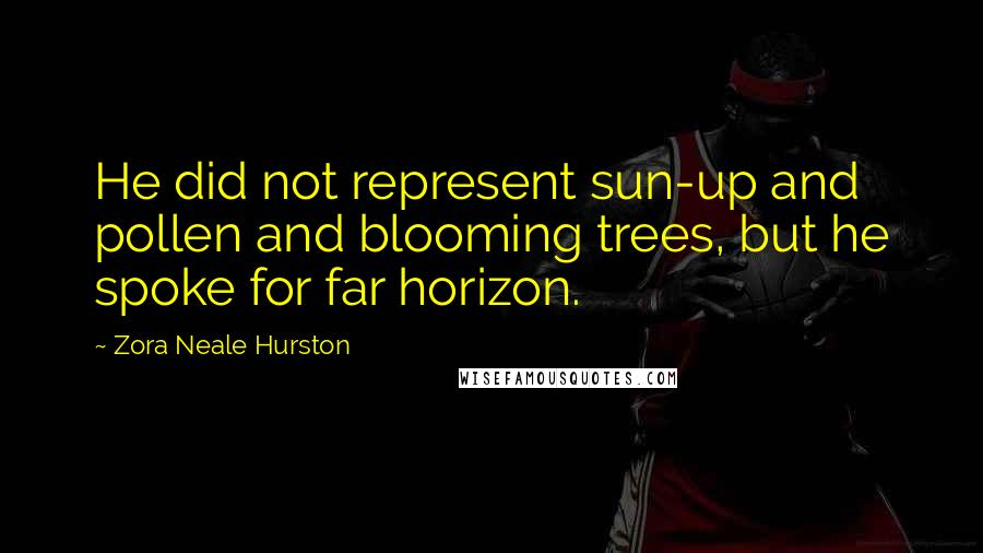 Zora Neale Hurston quotes: He did not represent sun-up and pollen and blooming trees, but he spoke for far horizon.