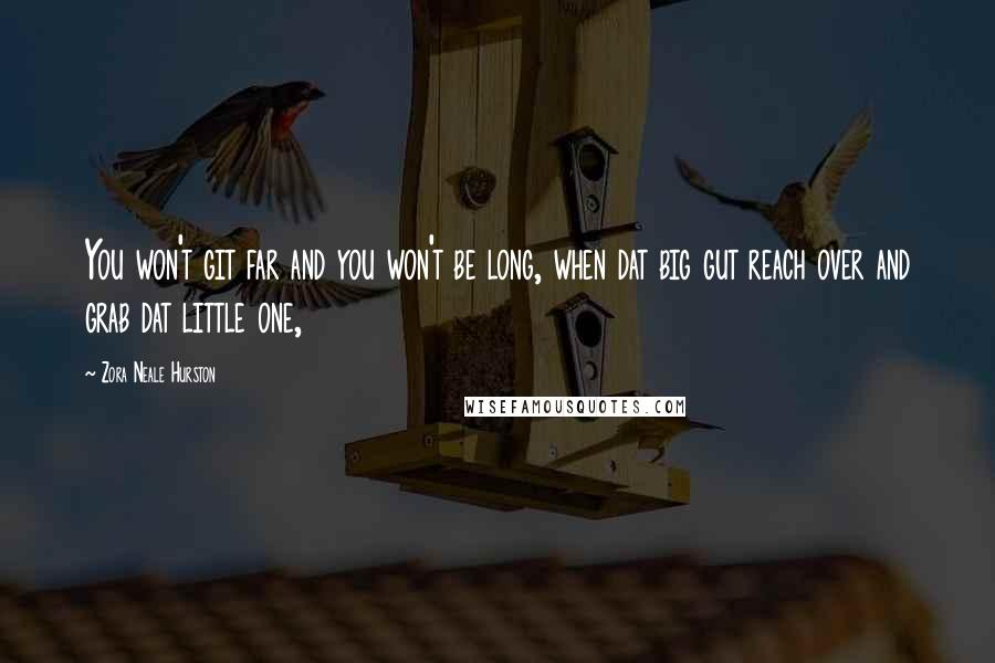 Zora Neale Hurston quotes: You won't git far and you won't be long, when dat big gut reach over and grab dat little one,