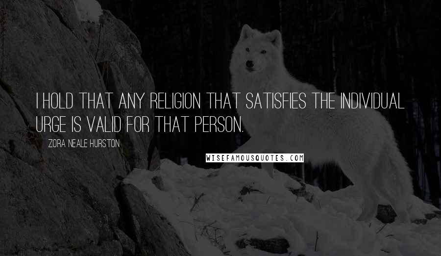Zora Neale Hurston quotes: I hold that any religion that satisfies the individual urge is valid for that person.