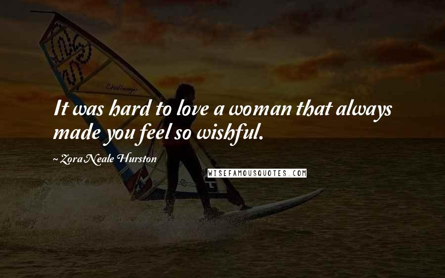 Zora Neale Hurston quotes: It was hard to love a woman that always made you feel so wishful.