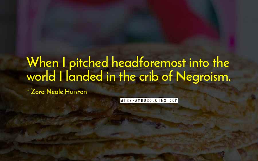 Zora Neale Hurston quotes: When I pitched headforemost into the world I landed in the crib of Negroism.