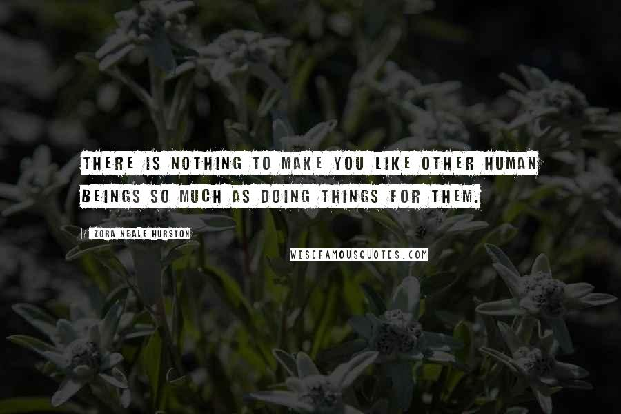 Zora Neale Hurston quotes: There is nothing to make you like other human beings so much as doing things for them.
