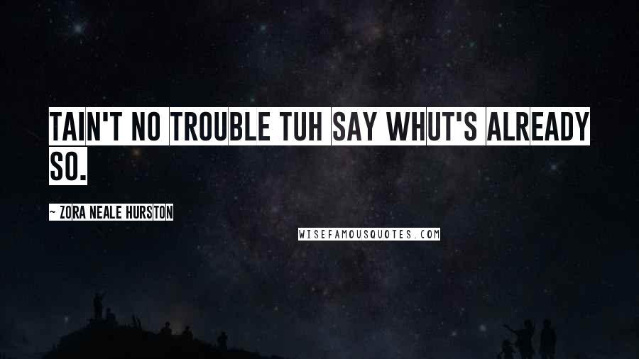 Zora Neale Hurston quotes: Tain't no trouble tuh say whut's already so.