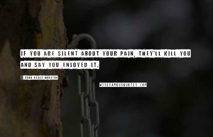 Zora Neale Hurston quotes: If you are silent about your pain, they'll kill you and say you enjoyed it.