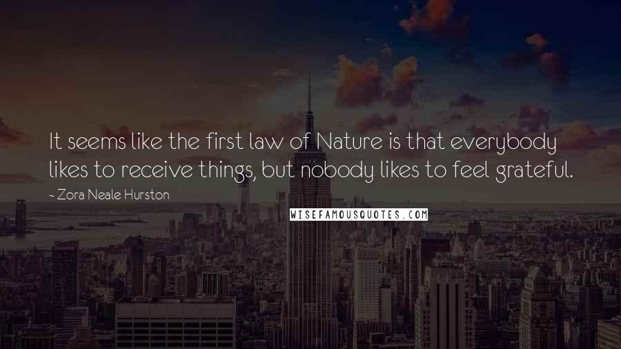 Zora Neale Hurston quotes: It seems like the first law of Nature is that everybody likes to receive things, but nobody likes to feel grateful.