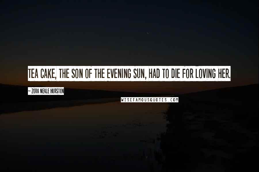 Zora Neale Hurston quotes: Tea Cake, the son of the Evening Sun, had to die for loving her.