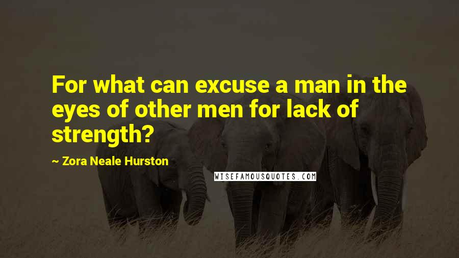 Zora Neale Hurston quotes: For what can excuse a man in the eyes of other men for lack of strength?