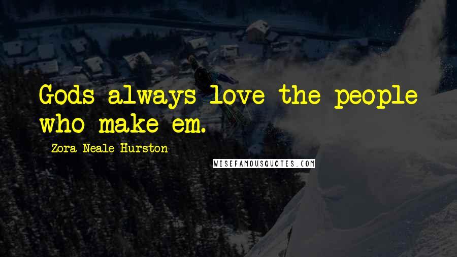 Zora Neale Hurston quotes: Gods always love the people who make em.