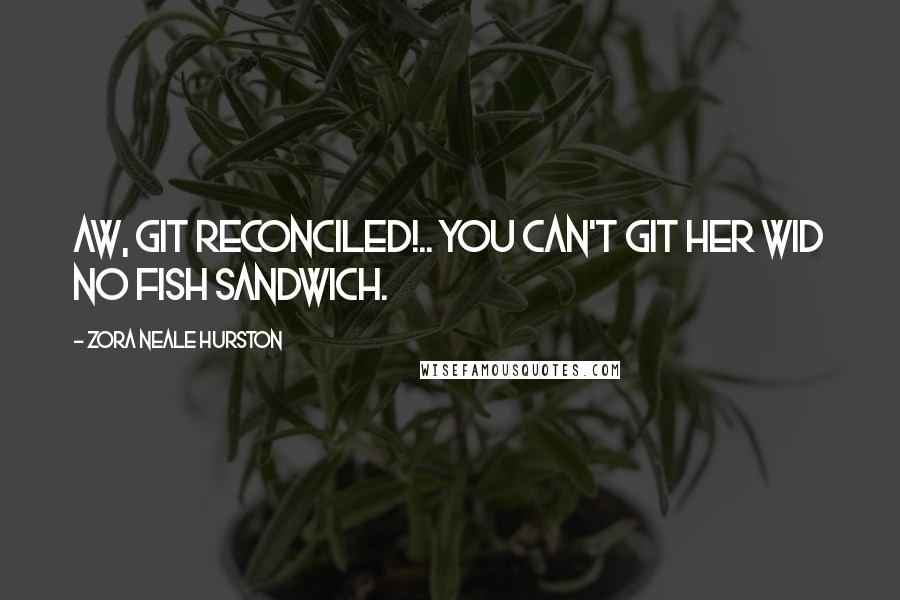 Zora Neale Hurston quotes: Aw, git reconciled!.. You can't git her wid no fish sandwich.