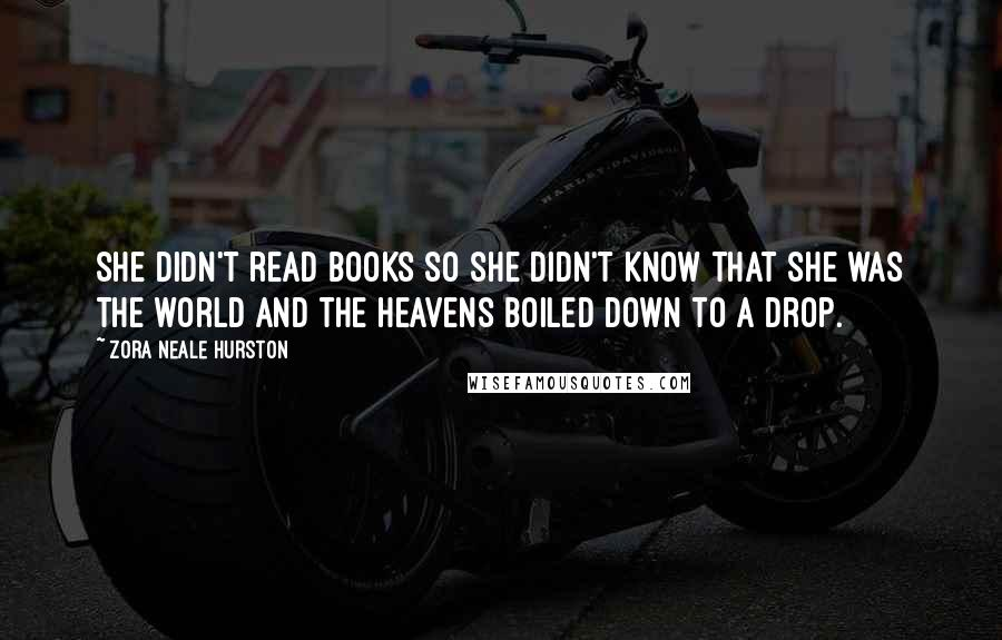 Zora Neale Hurston quotes: She didn't read books so she didn't know that she was the world and the heavens boiled down to a drop.