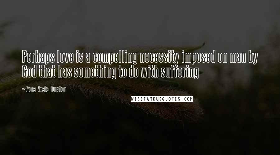 Zora Neale Hurston quotes: Perhaps love is a compelling necessity imposed on man by God that has something to do with suffering