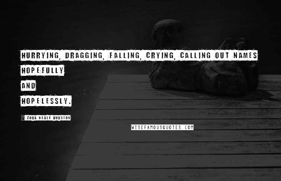 Zora Neale Hurston quotes: Hurrying, dragging, falling, crying, calling out names hopefully and hopelessly.