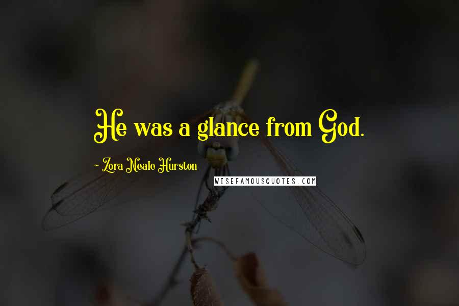 Zora Neale Hurston quotes: He was a glance from God.