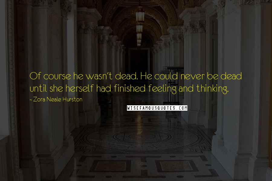Zora Neale Hurston quotes: Of course he wasn't dead. He could never be dead until she herself had finished feeling and thinking.