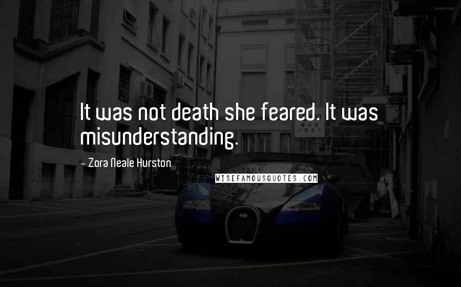 Zora Neale Hurston quotes: It was not death she feared. It was misunderstanding.