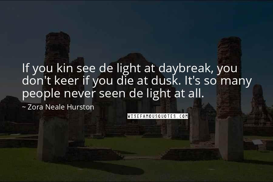 Zora Neale Hurston quotes: If you kin see de light at daybreak, you don't keer if you die at dusk. It's so many people never seen de light at all.