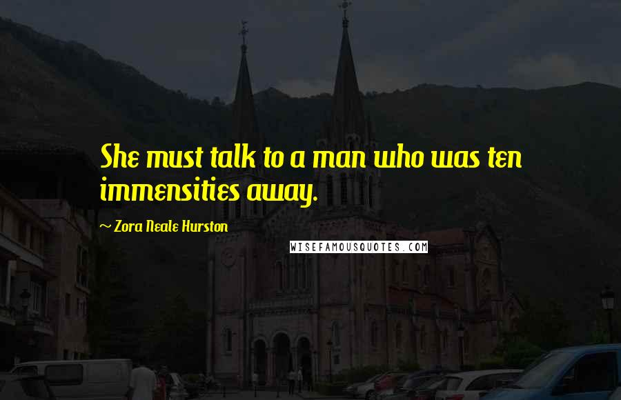 Zora Neale Hurston quotes: She must talk to a man who was ten immensities away.