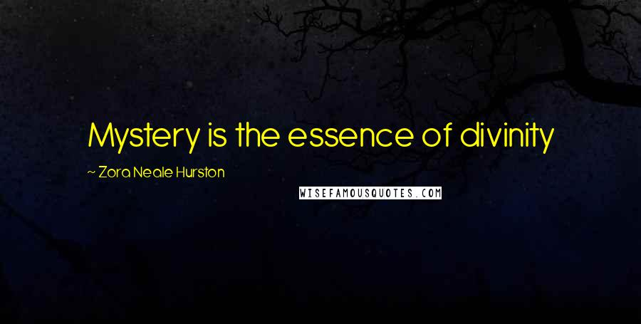 Zora Neale Hurston quotes: Mystery is the essence of divinity