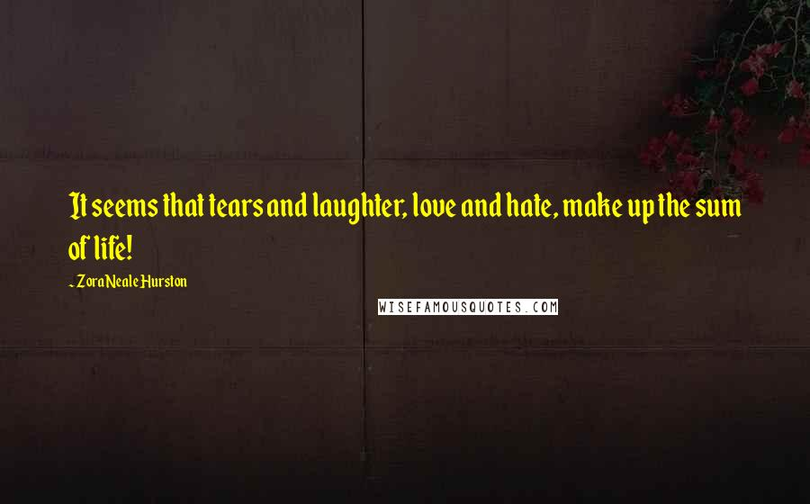 Zora Neale Hurston quotes: It seems that tears and laughter, love and hate, make up the sum of life!
