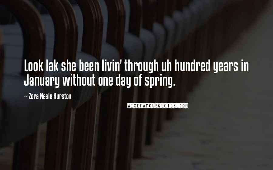 Zora Neale Hurston quotes: Look lak she been livin' through uh hundred years in January without one day of spring.